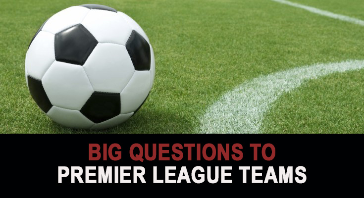 Big Questions to Premier League teams